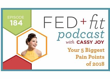 Fed and Fit podcast graphic, episode 184 Your 5 Biggest Pain Points of 2018 with Cassy Joy