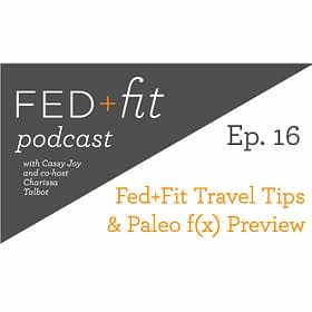 Ep. 16: Fed+Fit Travel Tips & Paleo f(x) Preview