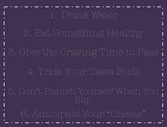 purple image that says 6 steps to work through cravings 1. Drink water 2. eat something healthy 3. give the craving time to pass 4. trick your tastebuds 5. don't punish yourself when you slip 6. anticipate your cheats