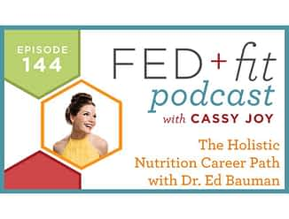 Fed and Fit podcast graphic, episode 144 holistic nutrition with dr. ed bauman with Cassy Joy