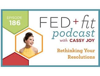 Fed and Fit podcast graphic, episode 186 rethinking your resolutions with Cassy Joy