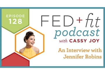 Fed and Fit podcast graphic, episode 128 An Interview with Jennifer Robins with Cassy Joy