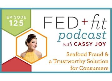 Fed and Fit podcast graphic, episode 125 seafood fraud and a trustworthy solution for consumers with Cassy Joy