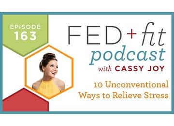 Fed and Fit podcast graphic, episode 163 10 unconventional ways to relieve stress with Cassy Joy