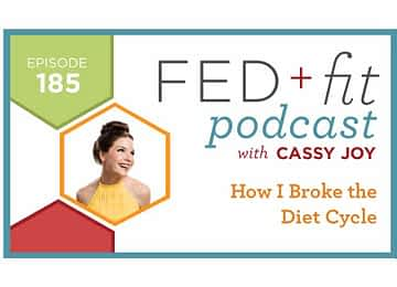 Fed and Fit podcast graphic, episode 185 How I broke the diet cycle with Cassy Joy