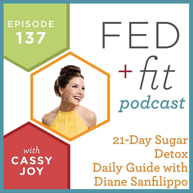 Fed and Fit podcast graphic, episode 137 21 day sugar detox daily guide with Diane Sanfilippo with Cassy Joy
